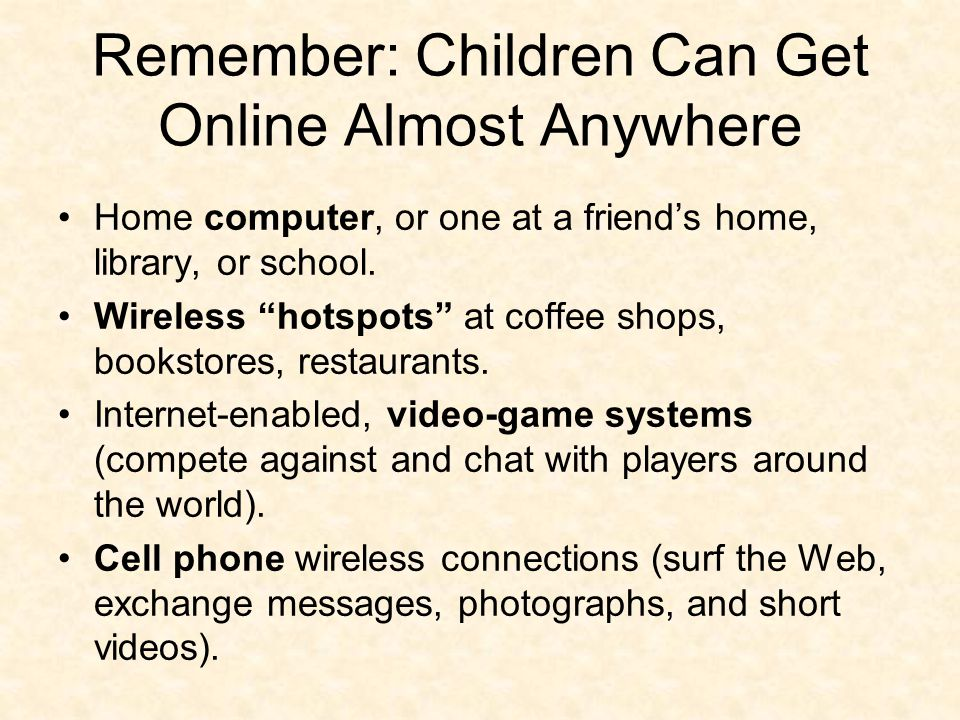 Remember: Children Can Get Online Almost Anywhere Home computer, or one at a friend's home, library, or school.