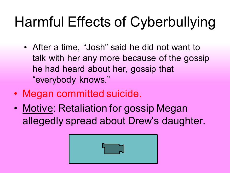 Harmful Effects of Cyberbullying After a time, Josh said he did not want to talk with her any more because of the gossip he had heard about her, gossip that everybody knows. Megan committed suicide.
