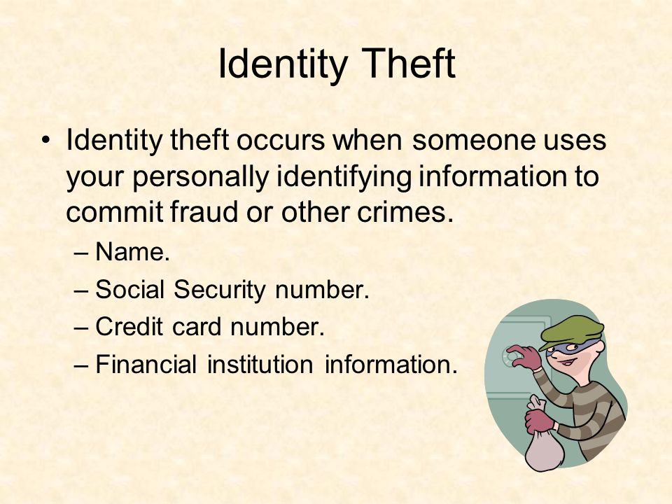 Identity Theft Identity theft occurs when someone uses your personally identifying information to commit fraud or other crimes.