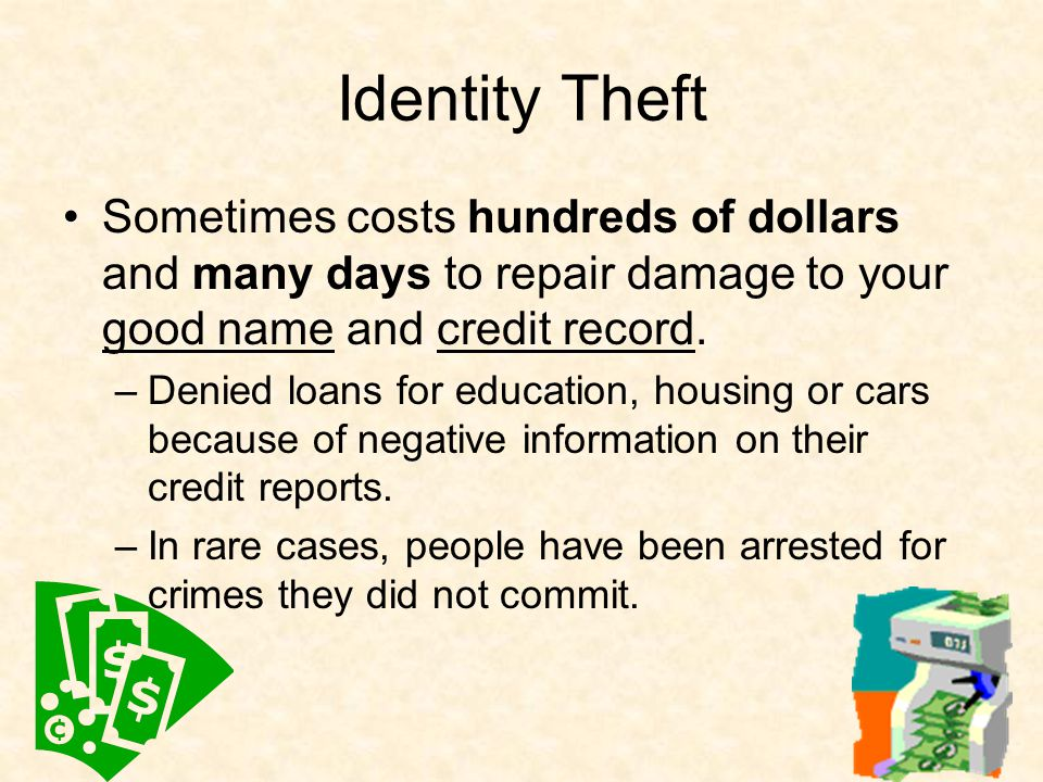 Identity Theft Sometimes costs hundreds of dollars and many days to repair damage to your good name and credit record.