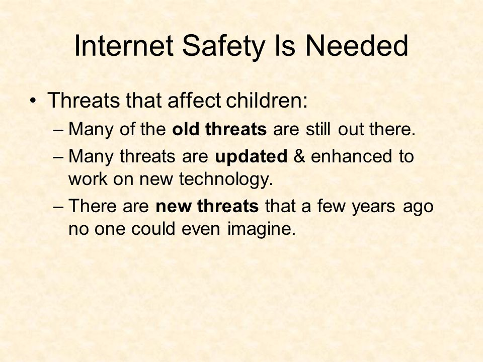 Internet Safety Is Needed Threats that affect children: –Many of the old threats are still out there.