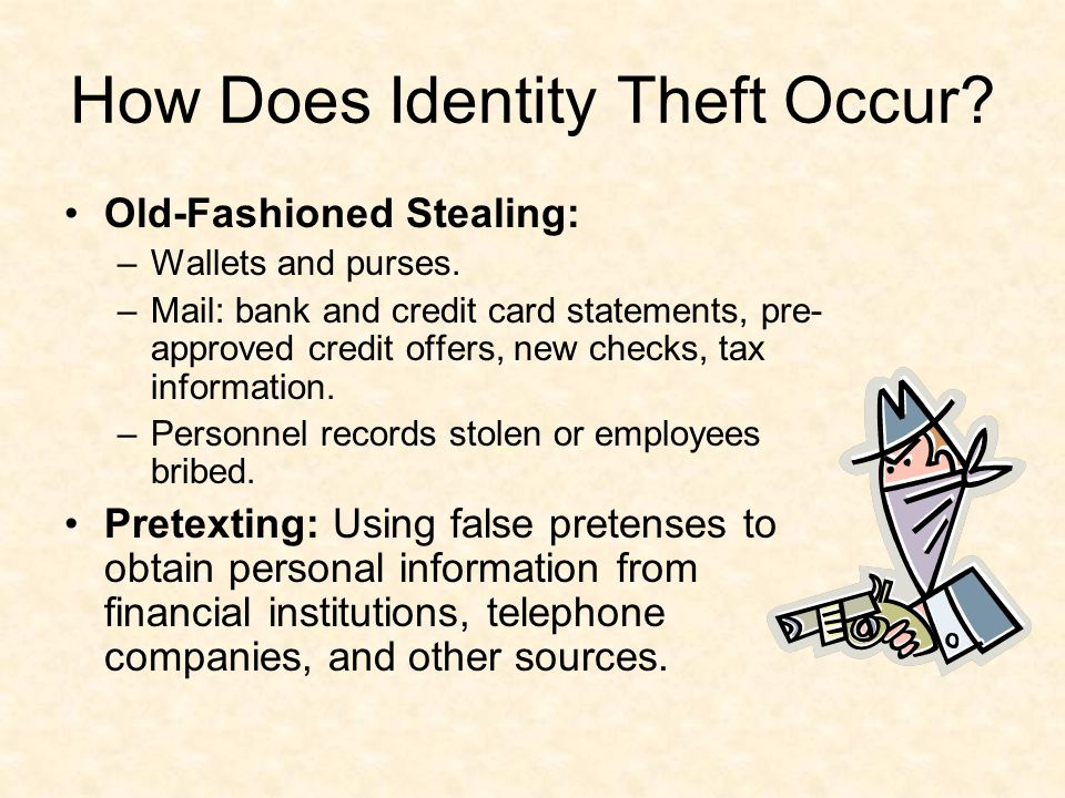 How Does Identity Theft Occur. Old-Fashioned Stealing: –Wallets and purses.