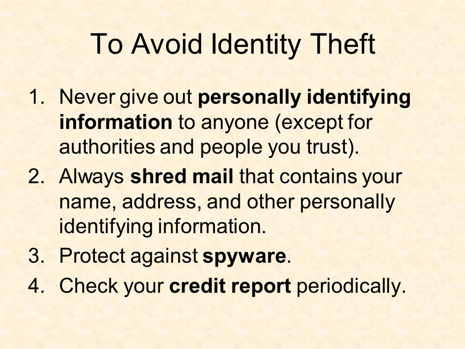 To Avoid Identity Theft 1.Never give out personally identifying information to anyone (except for authorities and people you trust).