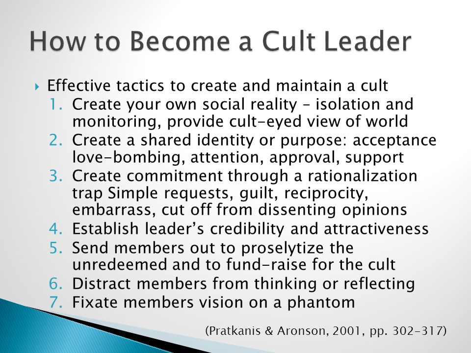  Effective tactics to create and maintain a cult 1.Create your own social reality – isolation and monitoring, provide cult-eyed view of world 2.Create a shared identity or purpose: acceptance love-bombing, attention, approval, support 3.Create commitment through a rationalization trap Simple requests, guilt, reciprocity, embarrass, cut off from dissenting opinions 4.Establish leader's credibility and attractiveness 5.Send members out to proselytize the unredeemed and to fund-raise for the cult 6.Distract members from thinking or reflecting 7.Fixate members vision on a phantom (Pratkanis & Aronson, 2001, pp.