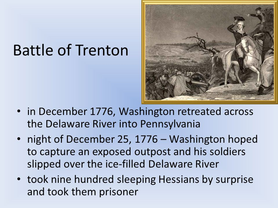 Battle of Trenton in December 1776, Washington retreated across the Delaware River into Pennsylvania night of December 25, 1776 – Washington hoped to capture an exposed outpost and his soldiers slipped over the ice-filled Delaware River took nine hundred sleeping Hessians by surprise and took them prisoner