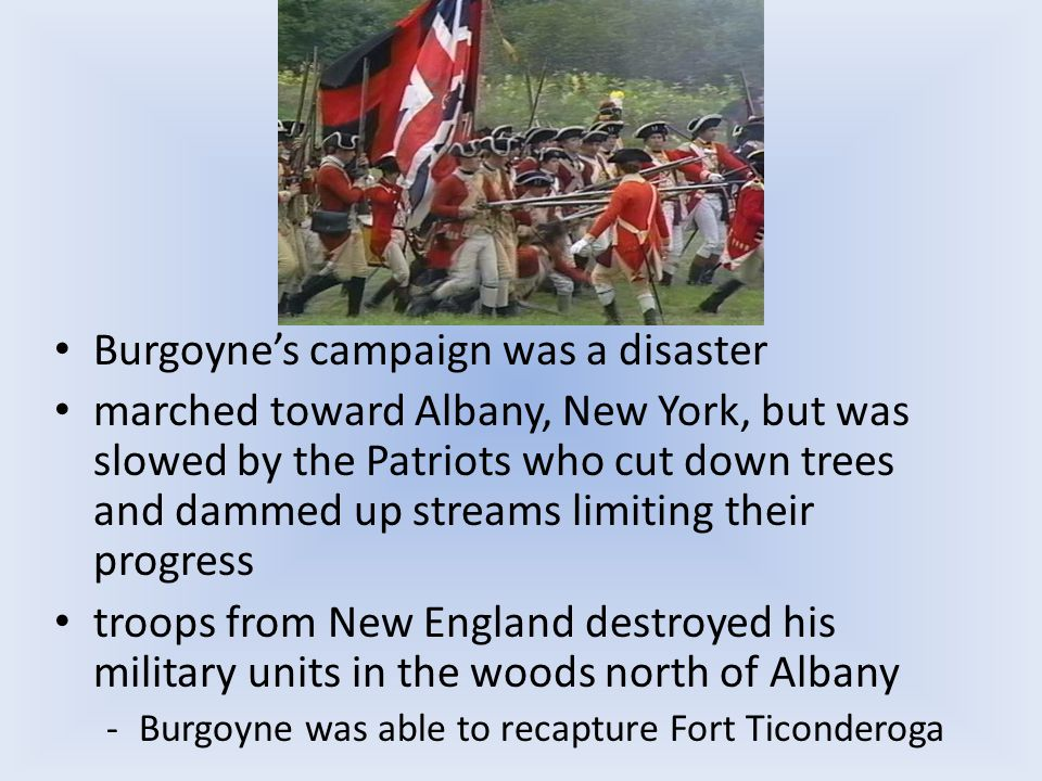 Burgoyne's campaign was a disaster marched toward Albany, New York, but was slowed by the Patriots who cut down trees and dammed up streams limiting their progress troops from New England destroyed his military units in the woods north of Albany -Burgoyne was able to recapture Fort Ticonderoga
