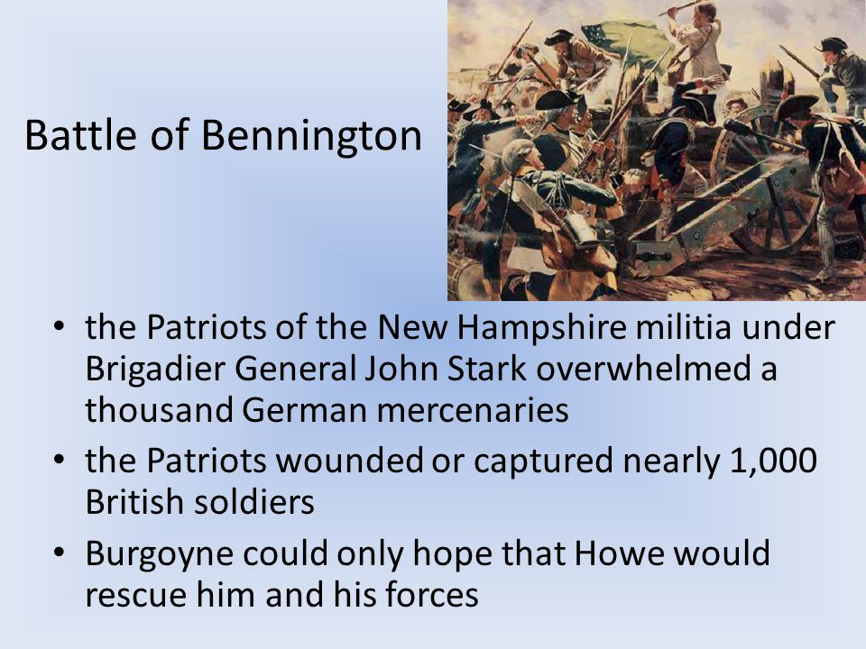 Battle of Bennington the Patriots of the New Hampshire militia under Brigadier General John Stark overwhelmed a thousand German mercenaries the Patriots wounded or captured nearly 1,000 British soldiers Burgoyne could only hope that Howe would rescue him and his forces