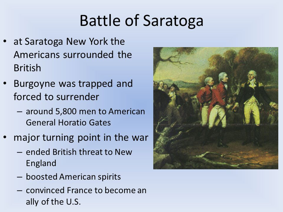 Battle of Saratoga at Saratoga New York the Americans surrounded the British Burgoyne was trapped and forced to surrender – around 5,800 men to American General Horatio Gates major turning point in the war – ended British threat to New England – boosted American spirits – convinced France to become an ally of the U.S.