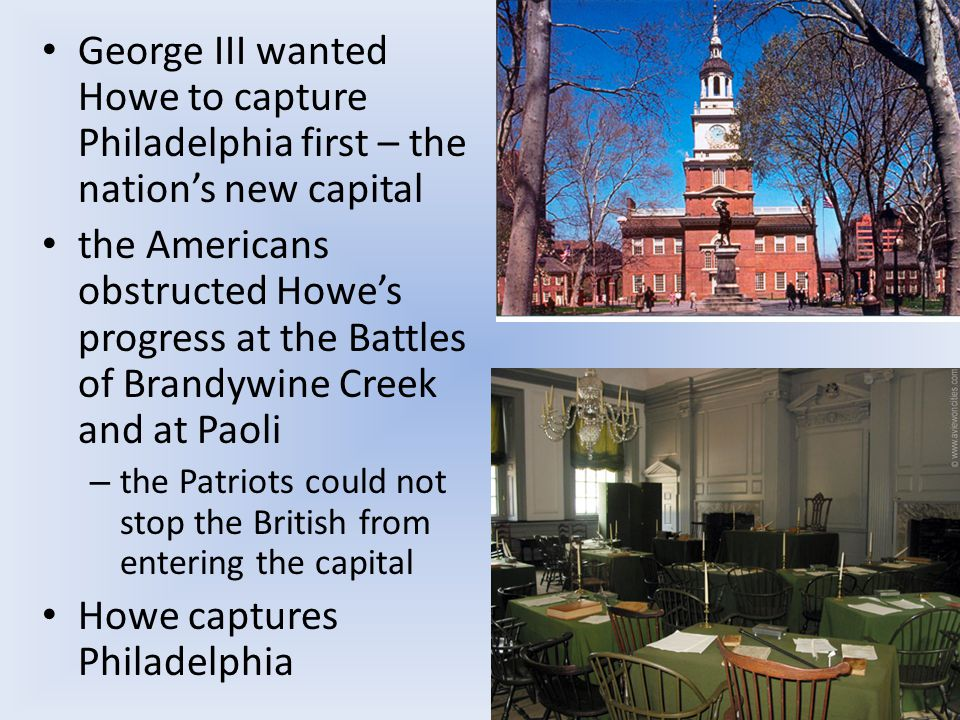George III wanted Howe to capture Philadelphia first – the nation's new capital the Americans obstructed Howe's progress at the Battles of Brandywine Creek and at Paoli – the Patriots could not stop the British from entering the capital Howe captures Philadelphia