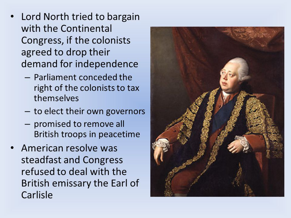 Lord North tried to bargain with the Continental Congress, if the colonists agreed to drop their demand for independence – Parliament conceded the right of the colonists to tax themselves – to elect their own governors – promised to remove all British troops in peacetime American resolve was steadfast and Congress refused to deal with the British emissary the Earl of Carlisle