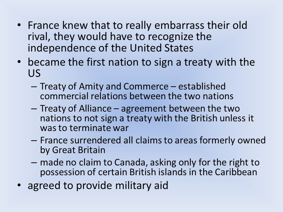 France knew that to really embarrass their old rival, they would have to recognize the independence of the United States became the first nation to sign a treaty with the US – Treaty of Amity and Commerce – established commercial relations between the two nations – Treaty of Alliance – agreement between the two nations to not sign a treaty with the British unless it was to terminate war – France surrendered all claims to areas formerly owned by Great Britain – made no claim to Canada, asking only for the right to possession of certain British islands in the Caribbean agreed to provide military aid