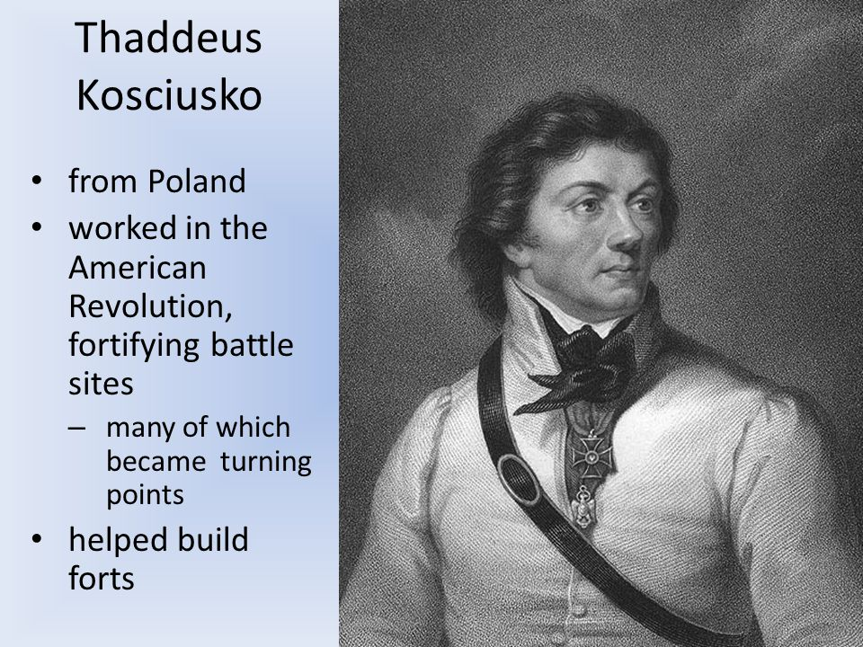 Thaddeus Kosciusko from Poland worked in the American Revolution, fortifying battle sites – many of which became turning points helped build forts