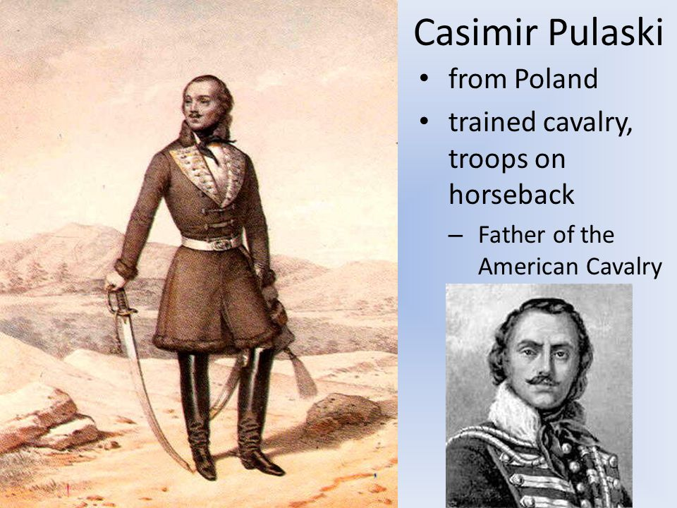 Casimir Pulaski from Poland trained cavalry, troops on horseback – Father of the American Cavalry