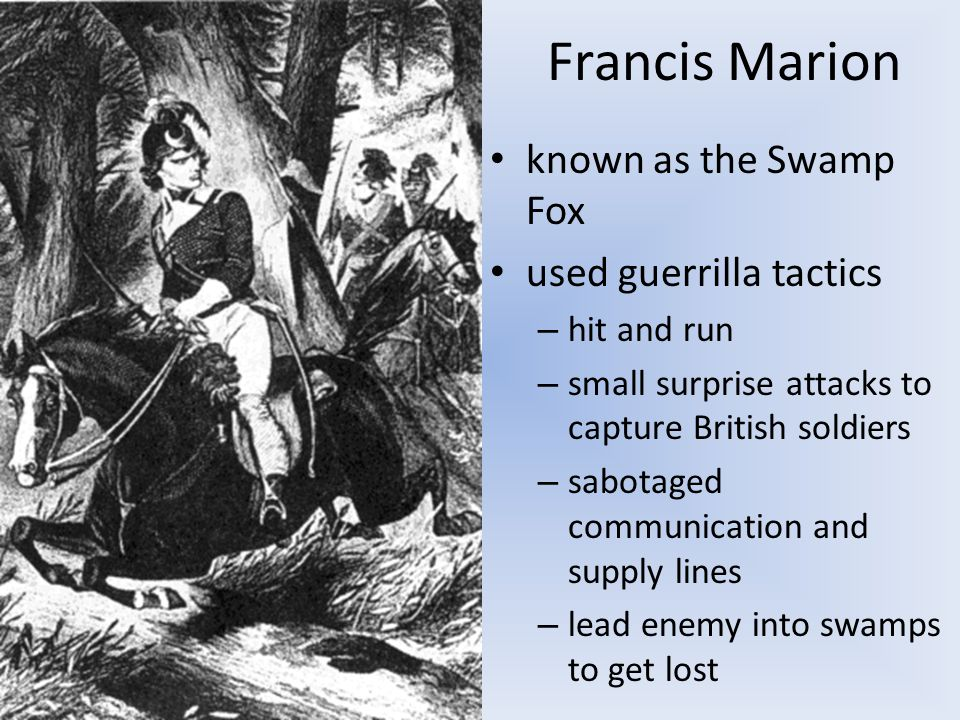 Francis Marion known as the Swamp Fox used guerrilla tactics – hit and run – small surprise attacks to capture British soldiers – sabotaged communication and supply lines – lead enemy into swamps to get lost