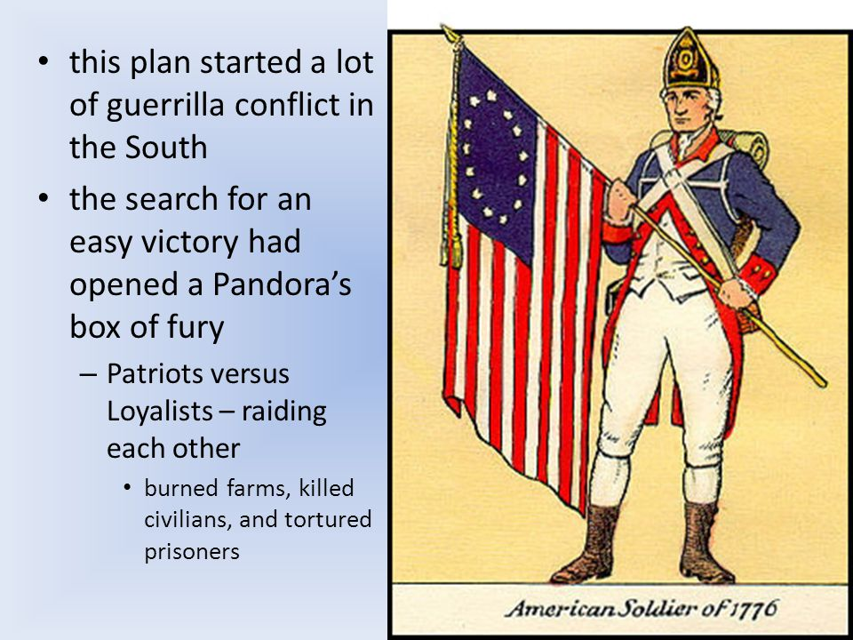 this plan started a lot of guerrilla conflict in the South the search for an easy victory had opened a Pandora's box of fury – Patriots versus Loyalists – raiding each other burned farms, killed civilians, and tortured prisoners
