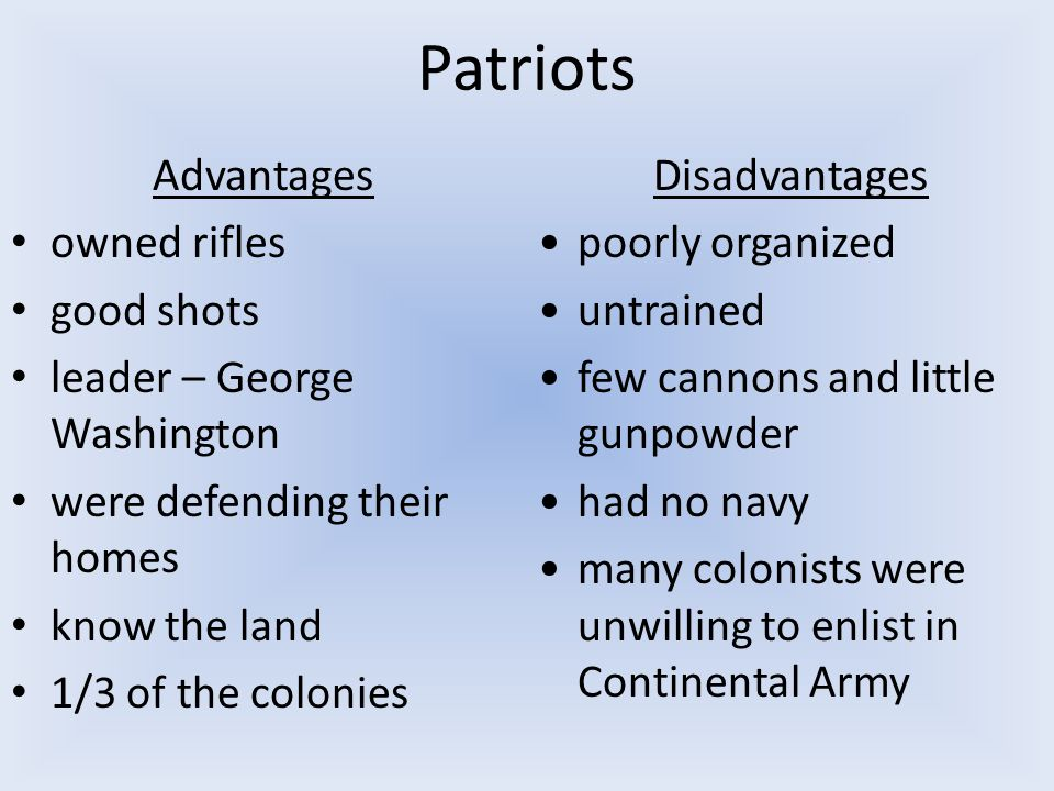 Patriots Advantages owned rifles good shots leader – George Washington were defending their homes know the land 1/3 of the colonies Disadvantages poorly organized untrained few cannons and little gunpowder had no navy many colonists were unwilling to enlist in Continental Army