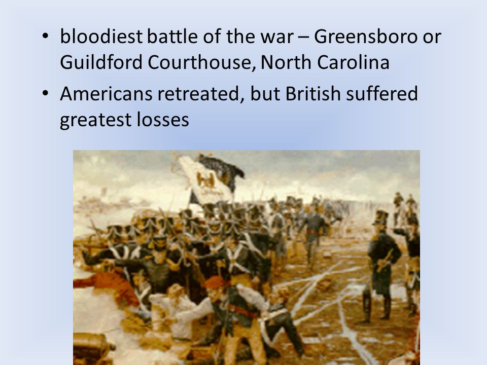 bloodiest battle of the war – Greensboro or Guildford Courthouse, North Carolina Americans retreated, but British suffered greatest losses