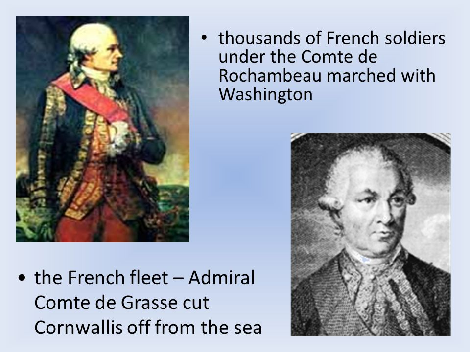 thousands of French soldiers under the Comte de Rochambeau marched with Washington the French fleet – Admiral Comte de Grasse cut Cornwallis off from the sea