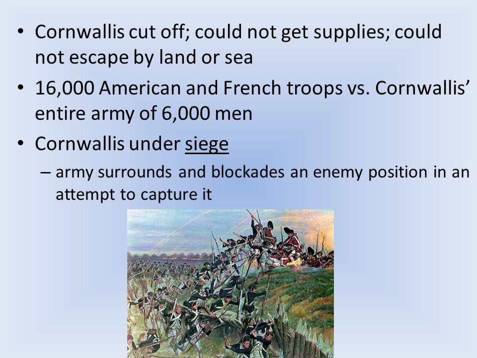Cornwallis cut off; could not get supplies; could not escape by land or sea 16,000 American and French troops vs.