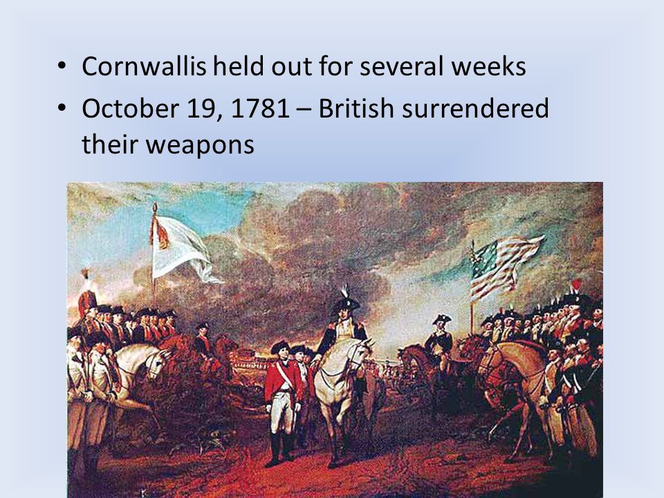 Cornwallis held out for several weeks October 19, 1781 – British surrendered their weapons