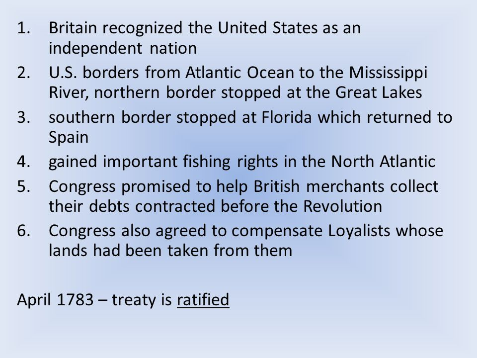 1.Britain recognized the United States as an independent nation 2.U.S. borders from Atlantic Ocean to the Mississippi River, northern border stopped a