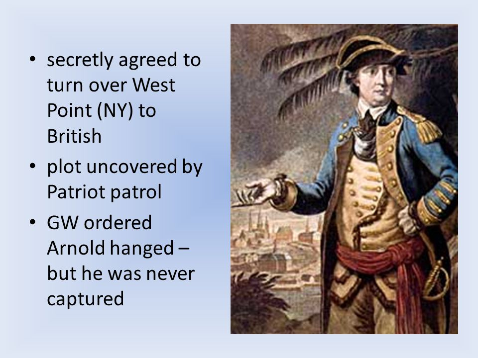 secretly agreed to turn over West Point (NY) to British plot uncovered by Patriot patrol GW ordered Arnold hanged – but he was never captured