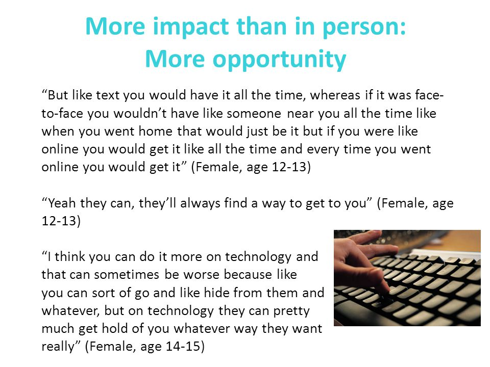 More impact than in person: More opportunity But like text you would have it all the time, whereas if it was face- to-face you wouldn't have like someone near you all the time like when you went home that would just be it but if you were like online you would get it like all the time and every time you went online you would get it (Female, age 12-13) Yeah they can, they'll always find a way to get to you (Female, age 12-13) I think you can do it more on technology and that can sometimes be worse because like you can sort of go and like hide from them and whatever, but on technology they can pretty much get hold of you whatever way they want really (Female, age 14-15)