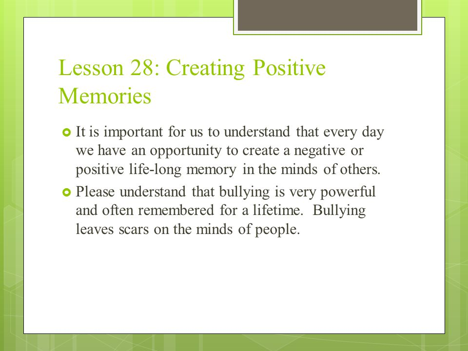 Lesson 28: Creating Positive Memories  It is important for us to understand that every day we have an opportunity to create a negative or positive life-long memory in the minds of others.