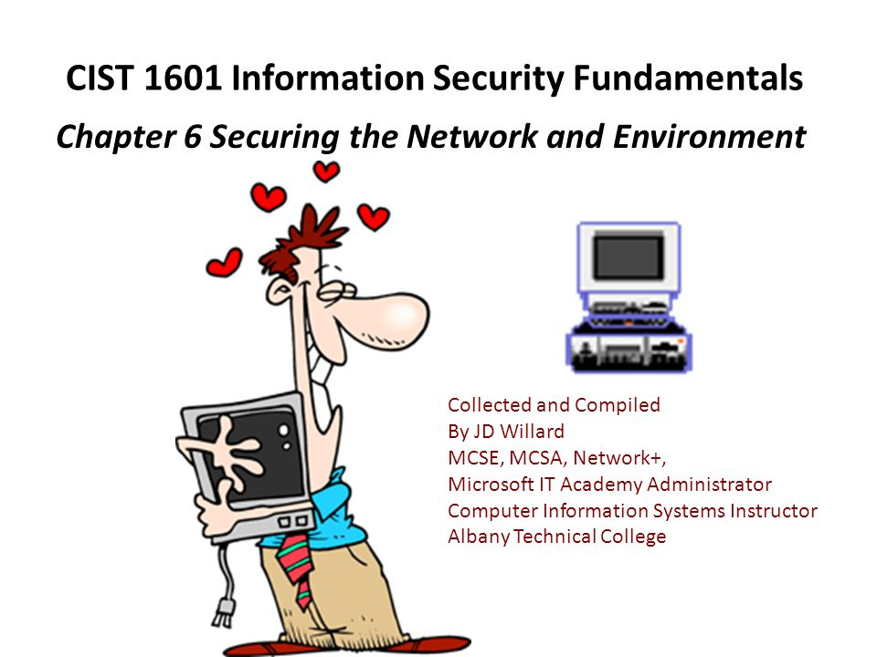CIST 1601 Information Security Fundamentals Chapter 6 Securing the Network and Environment Collected and Compiled By JD Willard MCSE, MCSA, Network+,