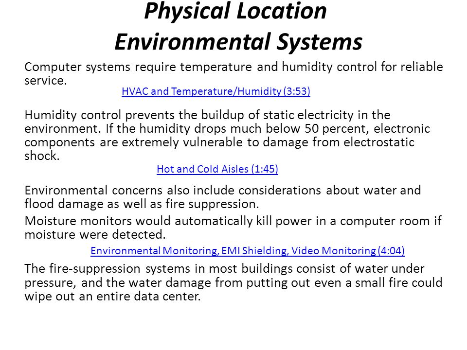 Physical Location Environmental Systems Computer systems require temperature and humidity control for reliable service. Humidity control prevents the
