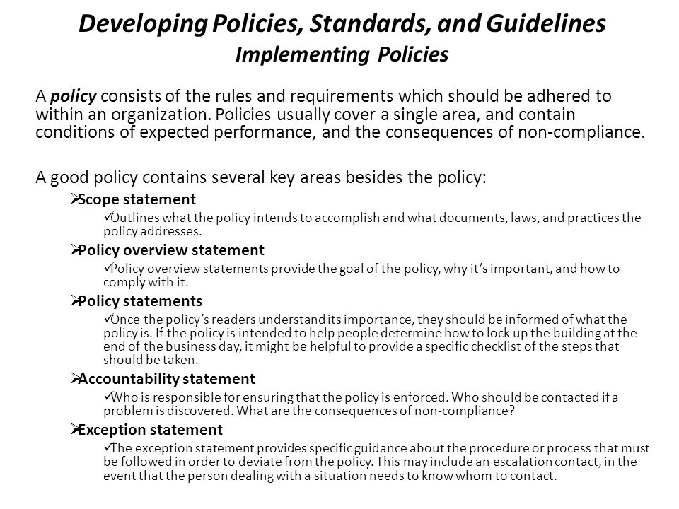 Developing Policies, Standards, and Guidelines Implementing Policies A policy consists of the rules and requirements which should be adhered to within