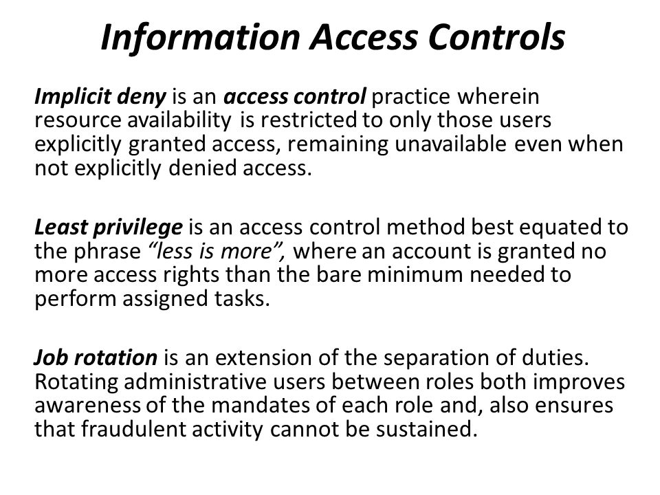Information Access Controls Implicit deny is an access control practice wherein resource availability is restricted to only those users explicitly gra
