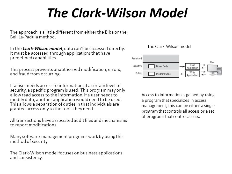 The Clark-Wilson Model The approach is a little different from either the Biba or the Bell La-Padula method. In the Clark-Wilson model, data can't be