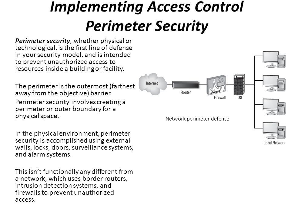 Perimeter security, whether physical or technological, is the first line of defense in your security model, and is intended to prevent unauthorized ac