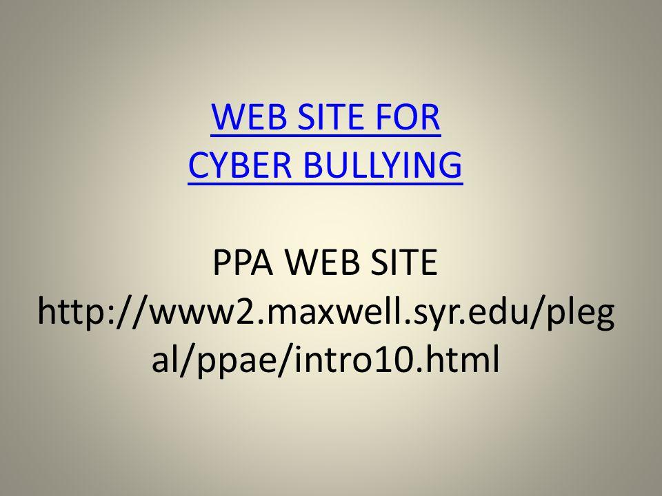WEB SITE FOR CYBER BULLYING WEB SITE FOR CYBER BULLYING PPA WEB SITE http://www2.maxwell.syr.edu/pleg al/ppae/intro10.html