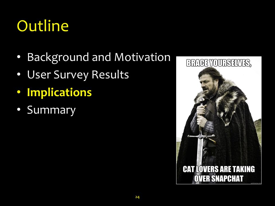Outline Background and Motivation User Survey Results Implications Summary 24