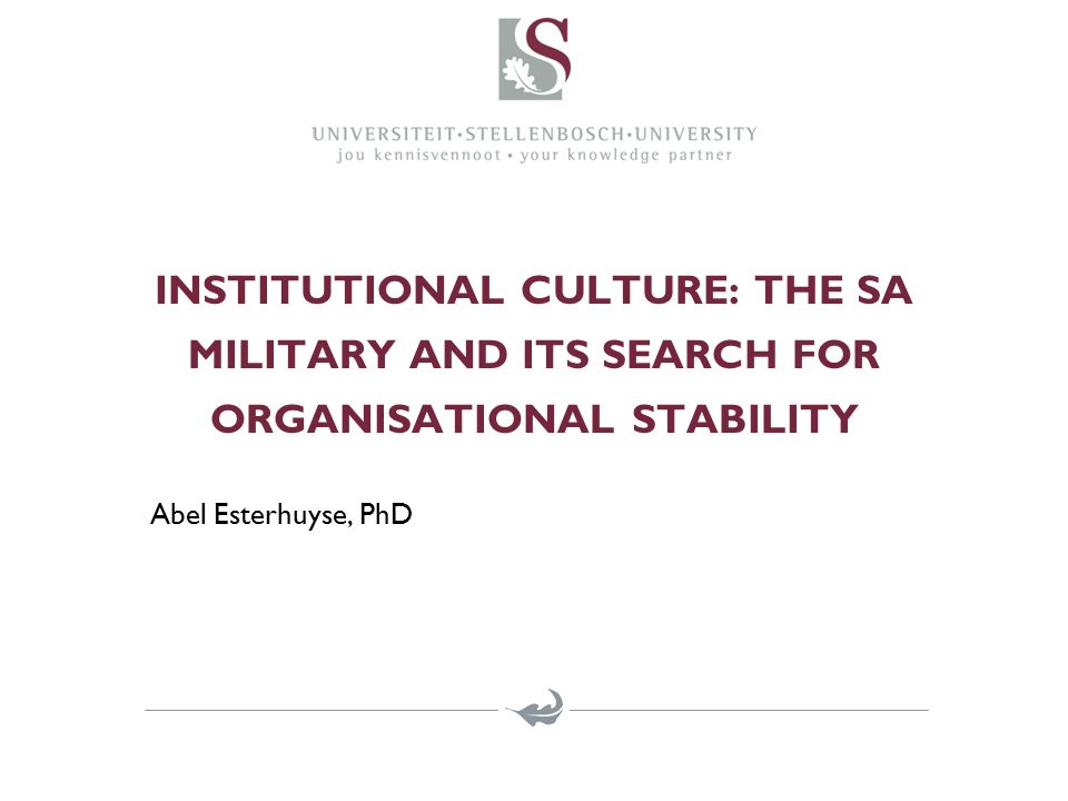 INSTITUTIONAL CULTURE: THE SA MILITARY AND ITS SEARCH FOR ORGANISATIONAL STABILITY Abel Esterhuyse, PhD
