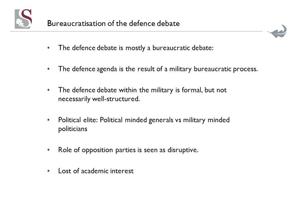 Bureaucratisation of the defence debate The defence debate is mostly a bureaucratic debate: The defence agenda is the result of a military bureaucrati
