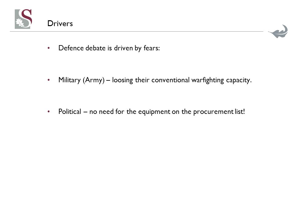 Drivers Defence debate is driven by fears: Military (Army) – loosing their conventional warfighting capacity. Political – no need for the equipment on