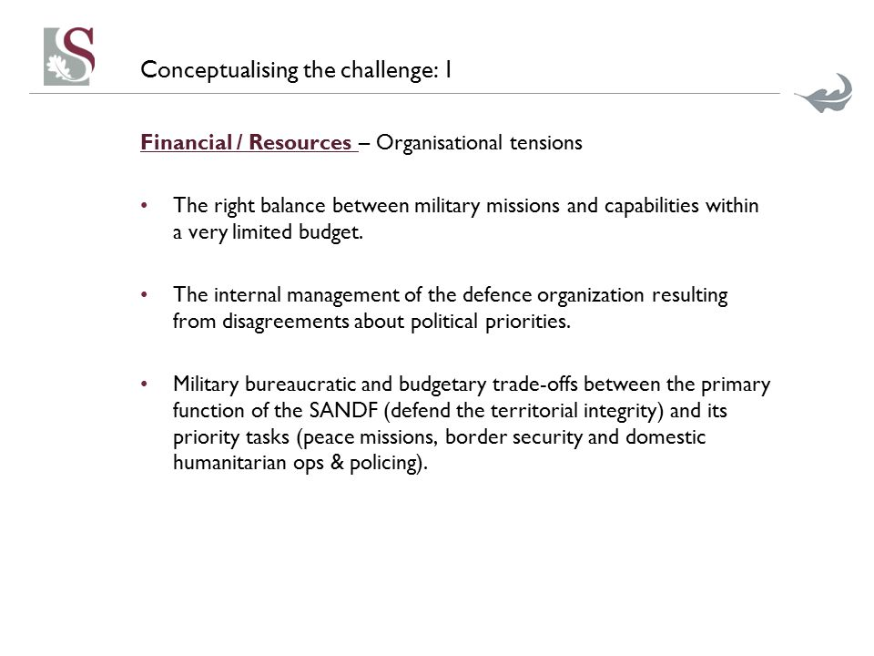 Conceptualising the challenge: 1 Financial / Resources – Organisational tensions The right balance between military missions and capabilities within a very limited budget.