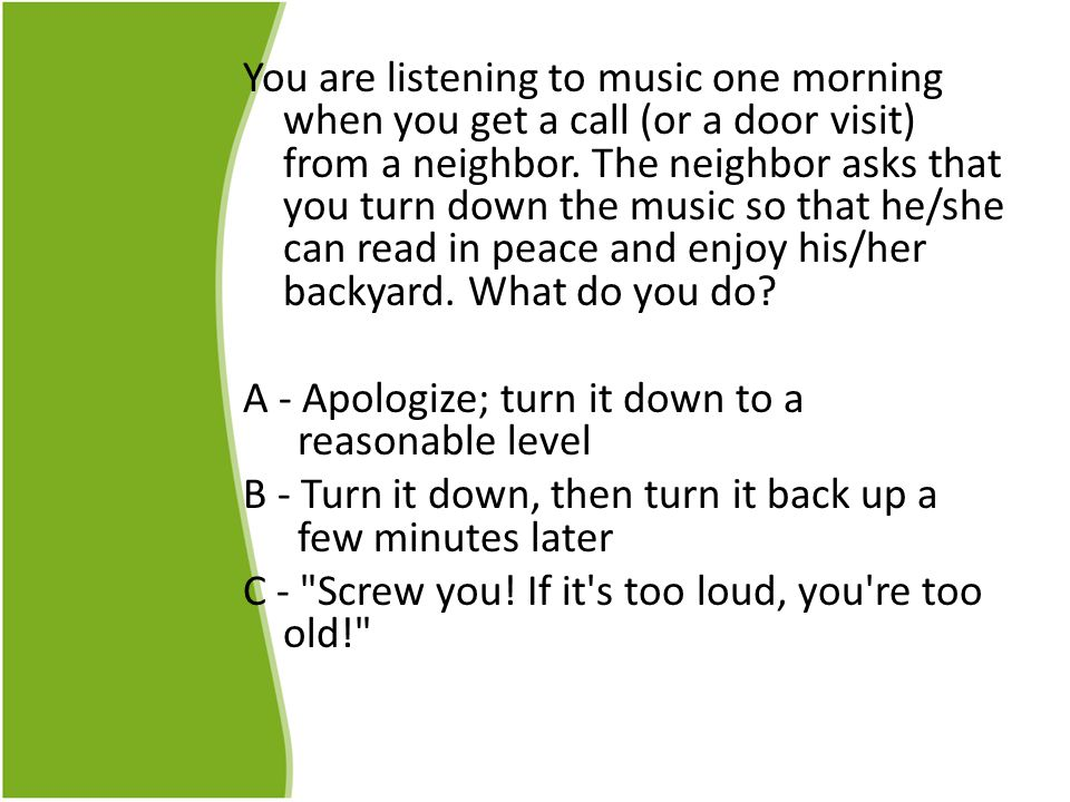 You are listening to music one morning when you get a call (or a door visit) from a neighbor.