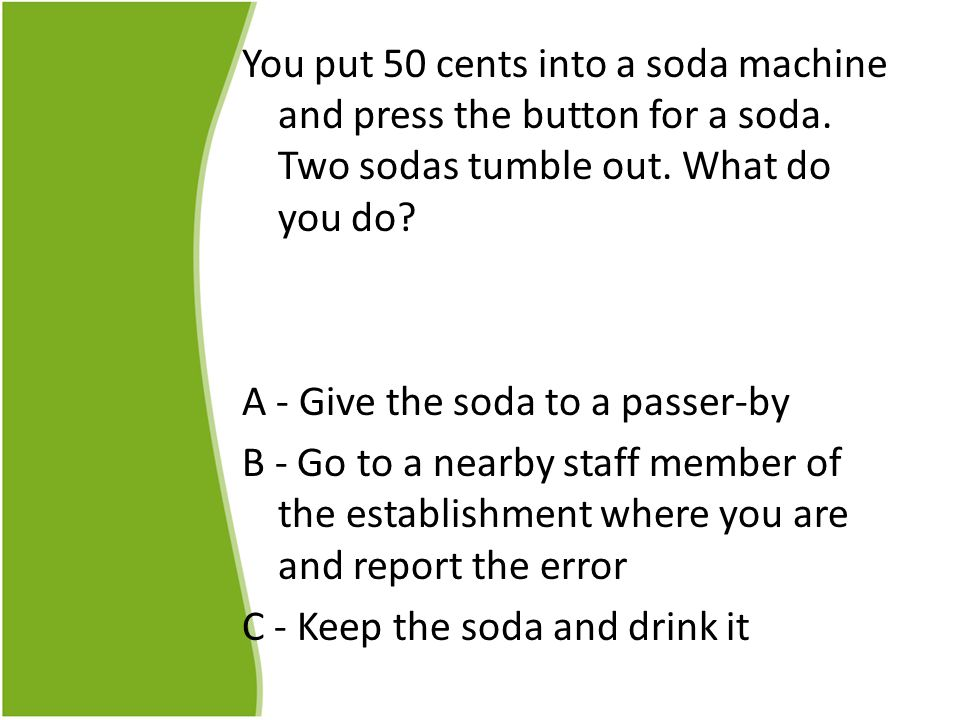 You put 50 cents into a soda machine and press the button for a soda.