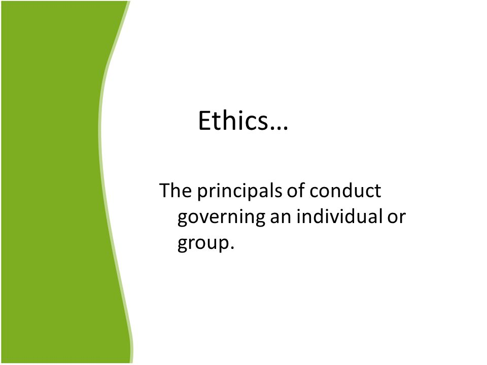 Ethics… The principals of conduct governing an individual or group.