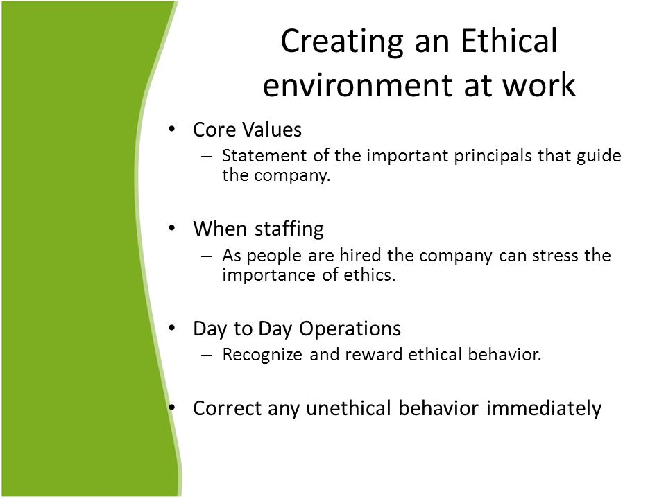 Creating an Ethical environment at work Core Values – Statement of the important principals that guide the company.