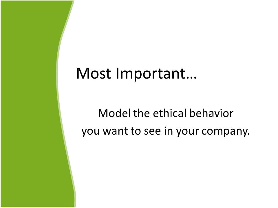 Most Important… Model the ethical behavior you want to see in your company.