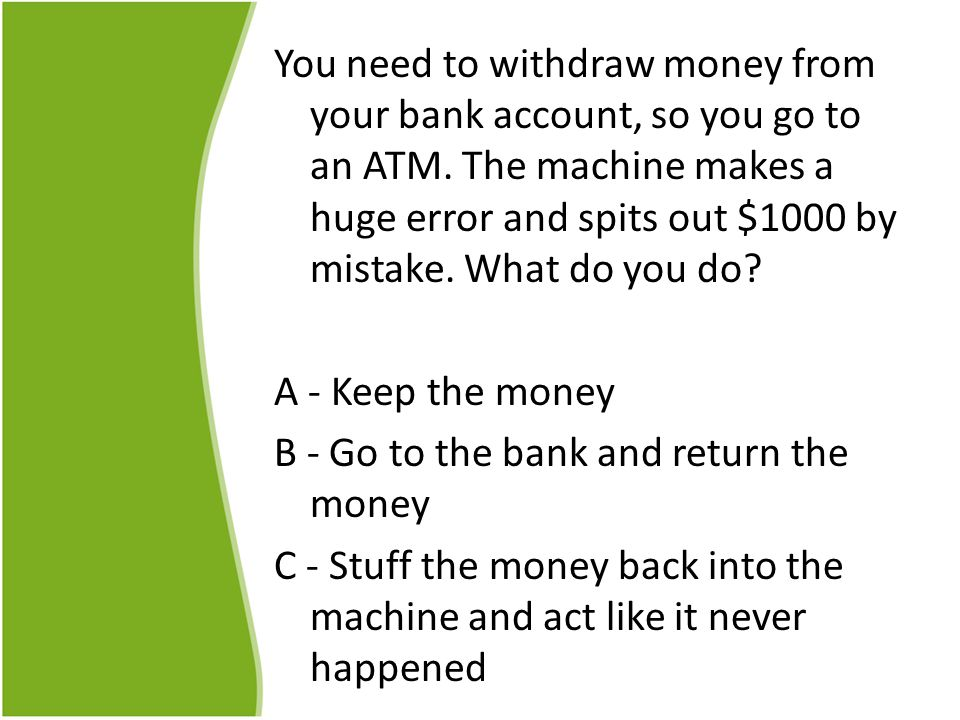 You need to withdraw money from your bank account, so you go to an ATM.