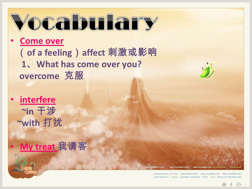 Come over ( of a feeling ) affect 刺激或影响 1 、 What has come over you.