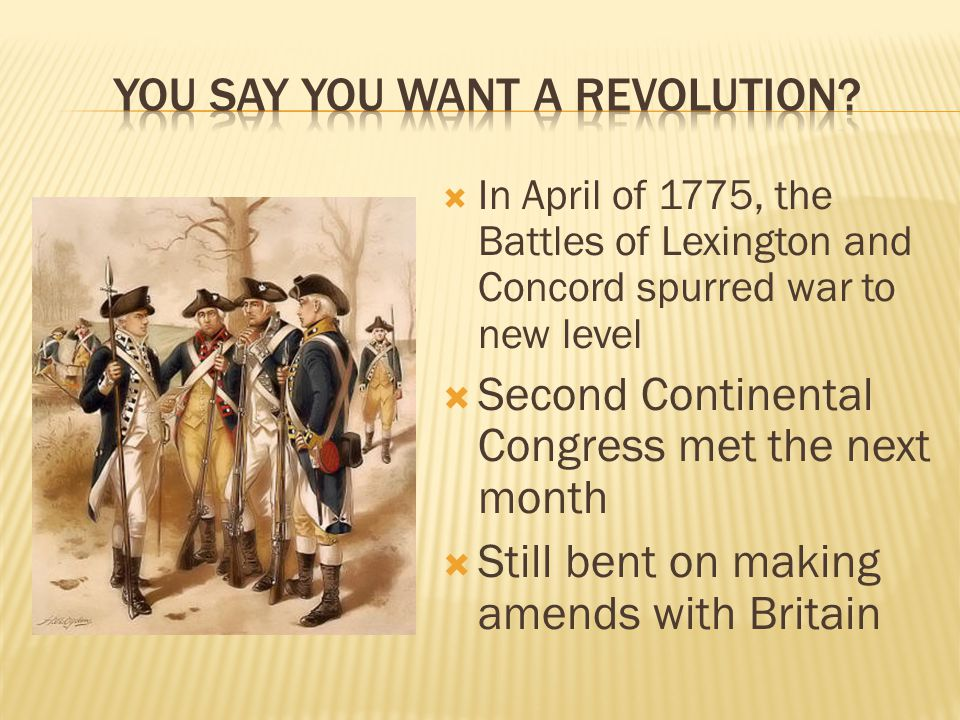 In April of 1775, the Battles of Lexington and Concord spurred war to new level  Second Continental Congress met the next month  Still bent on making amends with Britain