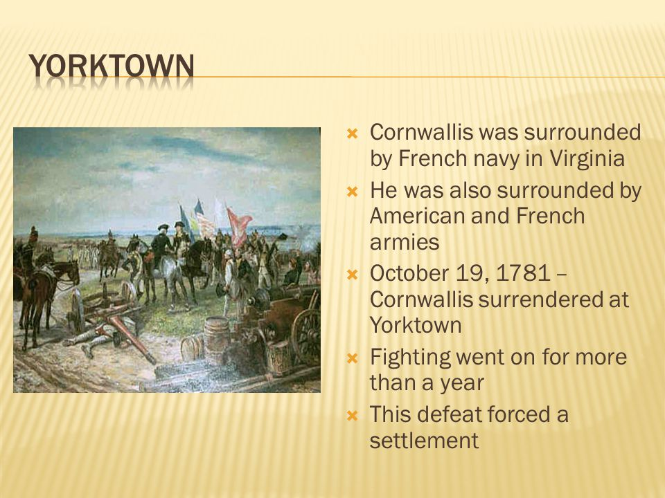  Cornwallis was surrounded by French navy in Virginia  He was also surrounded by American and French armies  October 19, 1781 – Cornwallis surrendered at Yorktown  Fighting went on for more than a year  This defeat forced a settlement