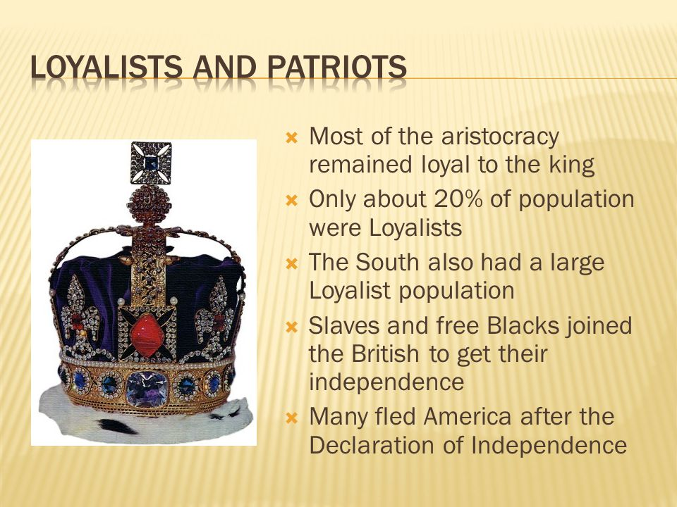  Most of the aristocracy remained loyal to the king  Only about 20% of population were Loyalists  The South also had a large Loyalist population  Slaves and free Blacks joined the British to get their independence  Many fled America after the Declaration of Independence